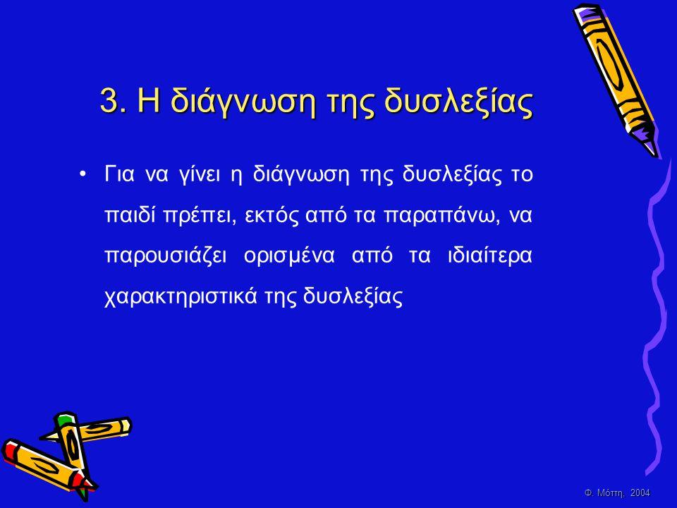 Φ. Μόττη, 2004 3. Η διάγνωση της δυσλεξίας •Γ•Για να γίνει η διάγνωση της δυσλεξίας το παιδί πρέπει, εκτός από τα παραπάνω, να παρουσιάζει ορισμένα απ