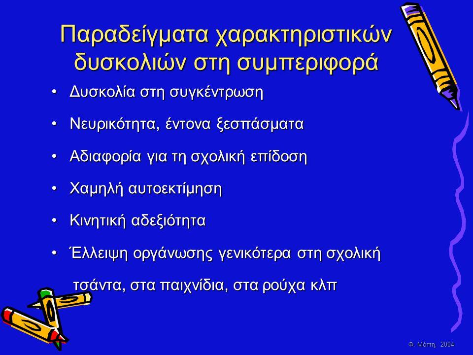 Φ. Μόττη, 2004 Παραδείγματα χαρακτηριστικών δυσκολιών στη συμπεριφορά • Δ υσκολία στη συγκέντρωση • Ν ευρικότητα, έντονα ξεσπάσματα • Α διαφορία για τ