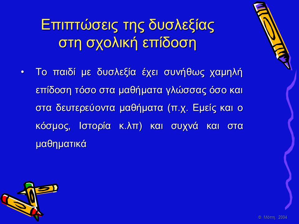 Φ. Μόττη, 2004 Επιπτώσεις της δυσλεξίας στη σχολική επίδοση •Τ•Τ•Τ•Το παιδί με δυσλεξία έχει συνήθως χαμηλή επίδοση τόσο στα μαθήματα γλώσσας όσο και