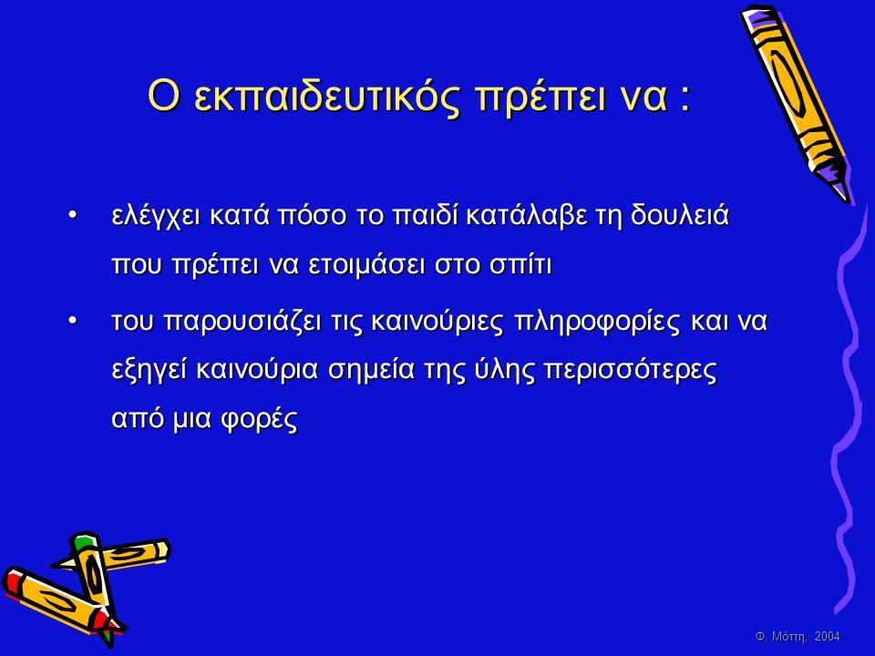 Φ. Μόττη, 2004 Ο εκπαιδευτικός πρέπει να : •ελέγχει κατά πόσο το παιδί κατάλαβε τη δουλειά που πρέπει να ετοιμάσει στο σπίτι •του παρουσιάζει τις καιν