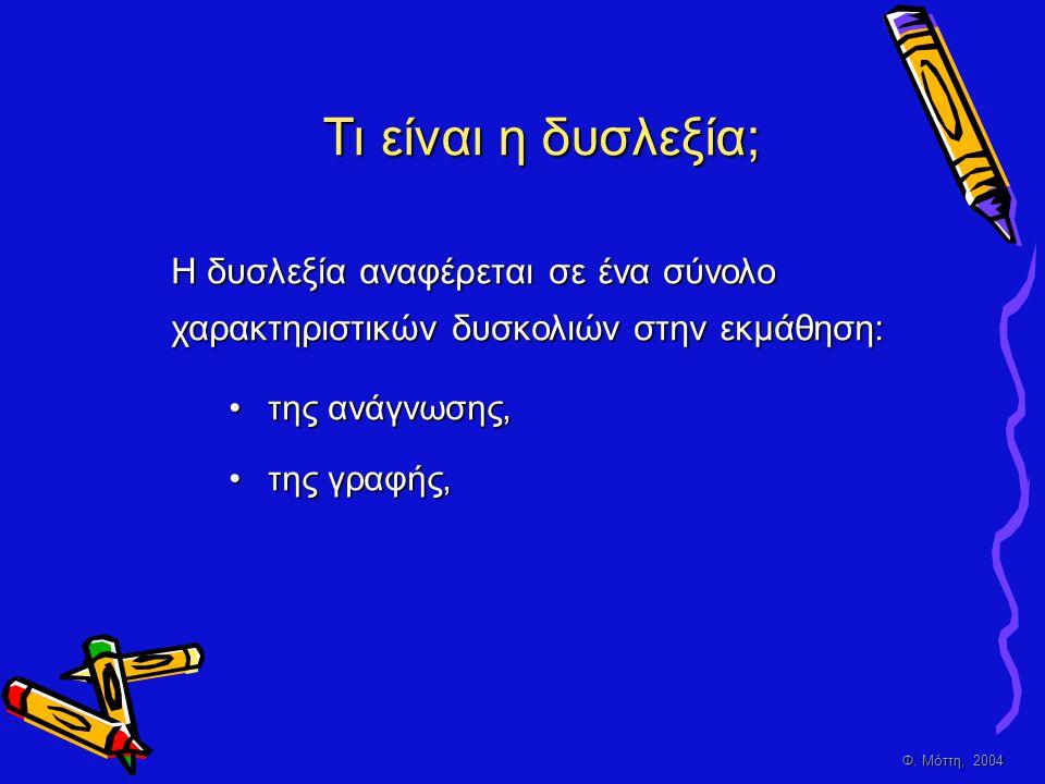 Φ. Μόττη, 2004 Τι είναι η δυσλεξία; •της ανάγνωσης, •της γραφής, Η δυσλεξία αναφέρεται σε ένα σύνολο χαρακτηριστικών δυσκολιών στην εκμάθηση: