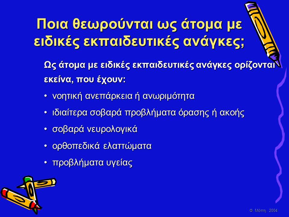 Φ. Μόττη, 2004 Ποια θεωρούνται ως άτομα με ειδικές εκπαιδευτικές ανάγκες; Ως άτομα με ειδικές εκπαιδευτικές ανάγκες ορίζονται εκείνα, που έχουν: • ν ο