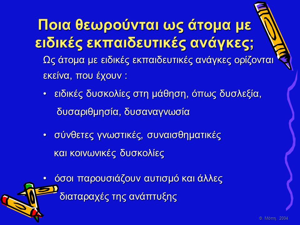 Φ. Μόττη, 2004 Ποια θεωρούνται ως άτομα με ειδικές εκπαιδευτικές ανάγκες; Ως άτομα με ειδικές εκπαιδευτικές ανάγκες ορίζονται εκείνα, που έχουν : • ε