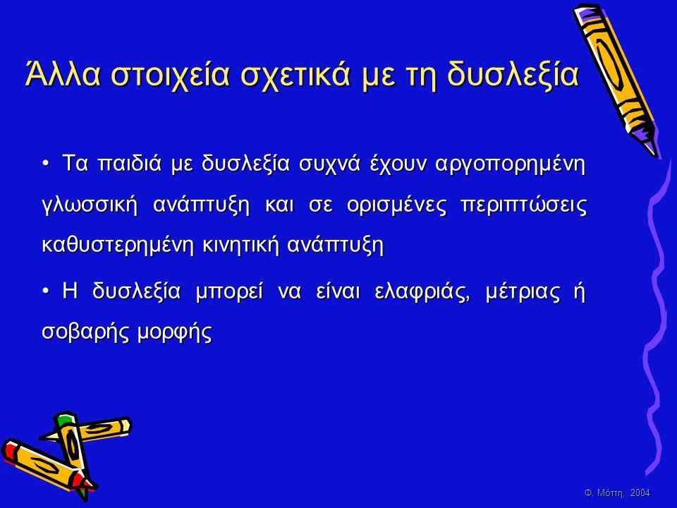 Φ. Μόττη, 2004 Άλλα στοιχεία σχετικά με τη δυσλεξία • Τ α παιδιά με δυσλεξία συχνά έχουν αργοπορημένη γλωσσική ανάπτυξη και σε ορισμένες περιπτώσεις κ