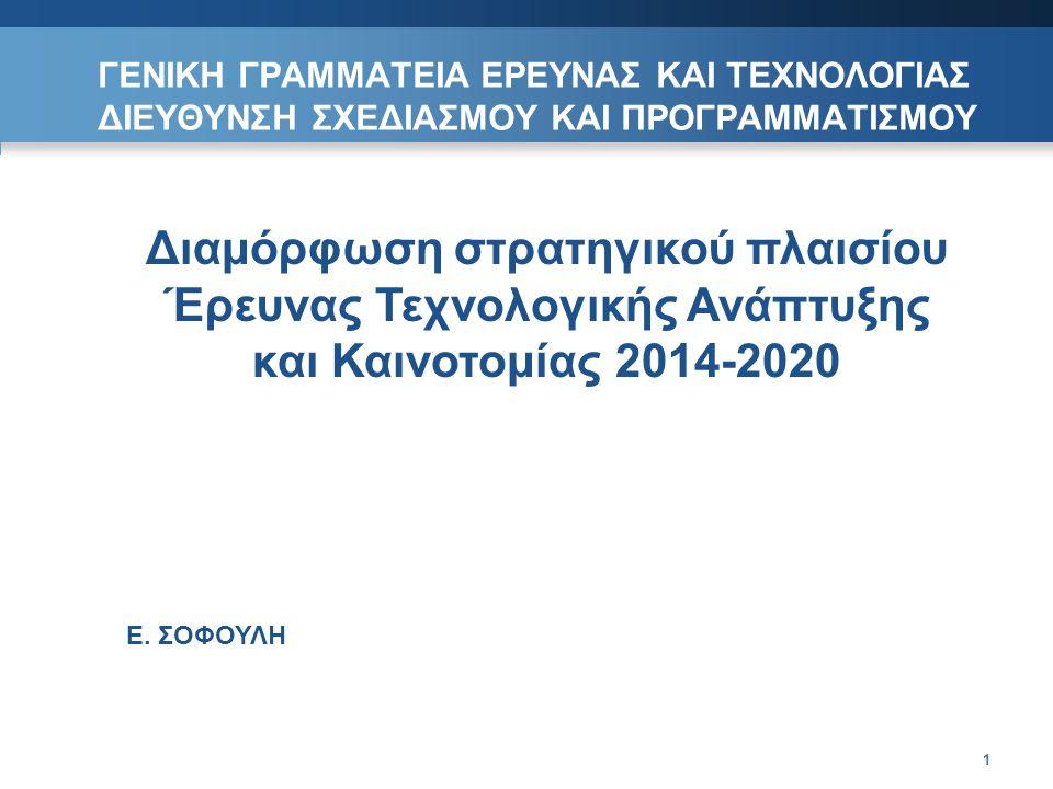 ΓΕΝΙΚΗ ΓΡΑΜΜΑΤΕΙΑ ΕΡΕΥΝΑΣ ΚΑΙ ΤΕΧΝΟΛΟΓΙΑΣ ΔΙΕΥΘΥΝΣΗ ΣΧΕΔΙΑΣΜΟΥ ΚΑΙ ΠΡΟΓΡΑΜΜΑΤΙΣΜΟΥ 1 Διαμόρφωση στρατηγικού πλαισίου Έρευνας Τεχνολογικής Ανάπτυξης και Καινοτομίας 2014-2020 Ε.
