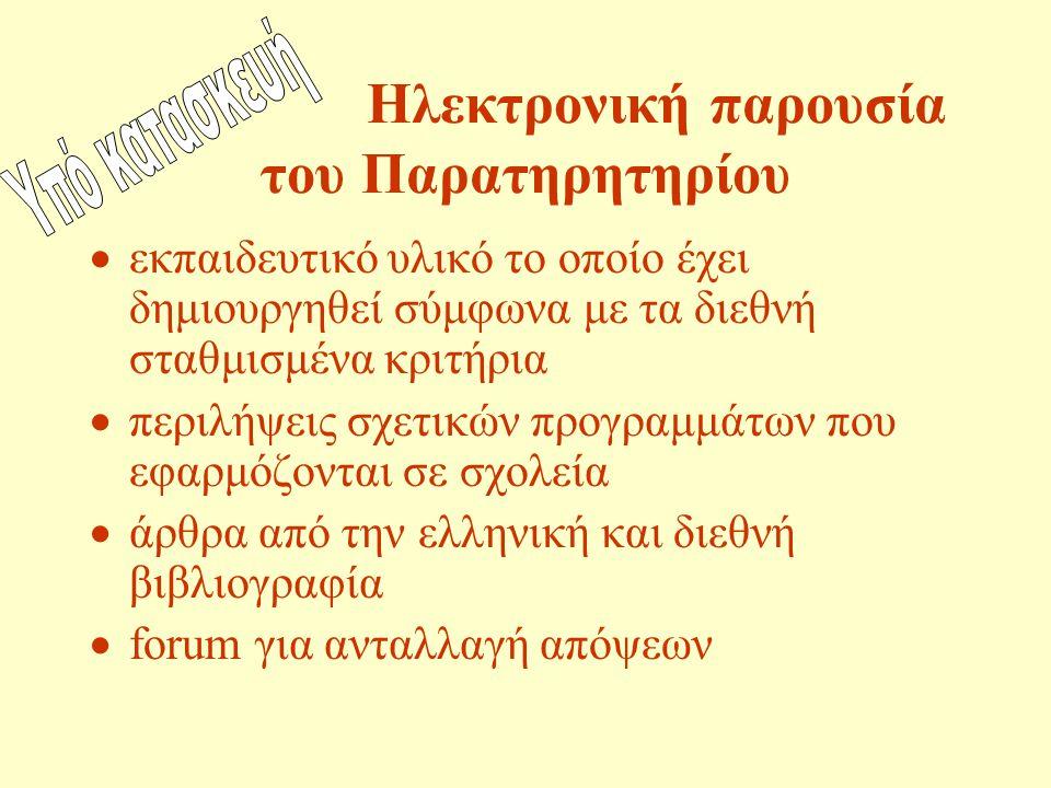 Ηλεκτρονική παρουσία του Παρατηρητηρίου  εκπαιδευτικό υλικό το οποίο έχει δημιουργηθεί σύμφωνα με τα διεθνή σταθμισμένα κριτήρια  περιλήψεις σχετικών προγραμμάτων που εφαρμόζονται σε σχολεία  άρθρα από την ελληνική και διεθνή βιβλιογραφία  forum για ανταλλαγή απόψεων