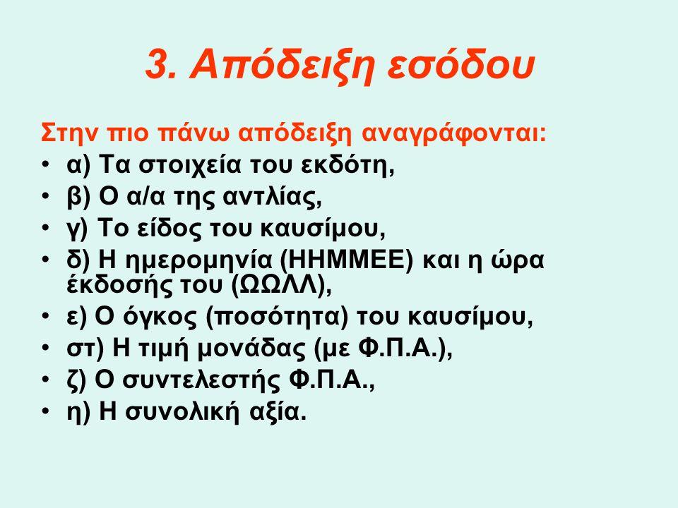3. Απόδειξη εσόδου Στην πιο πάνω απόδειξη αναγράφονται: •α) Τα στοιχεία του εκδότη, •β) Ο α/α της αντλίας, •γ) Το είδος του καυσίμου, •δ) Η ημερομηνία