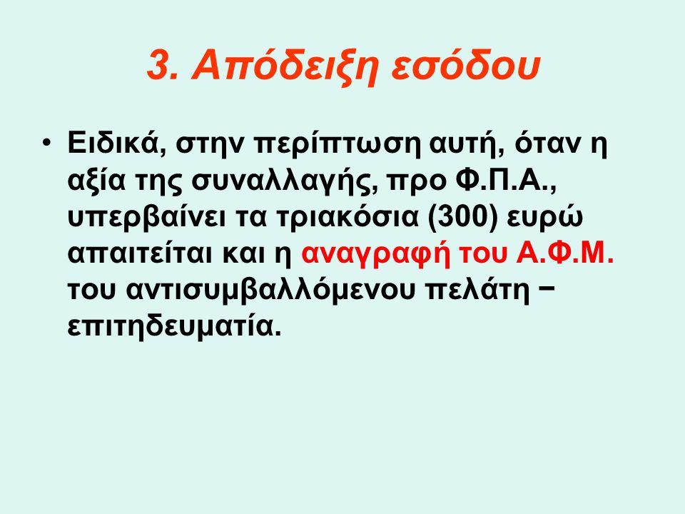 3. Απόδειξη εσόδου •Ειδικά, στην περίπτωση αυτή, όταν η αξία της συναλλαγής, προ Φ.Π.Α., υπερβαίνει τα τριακόσια (300) ευρώ απαιτείται και η αναγραφή