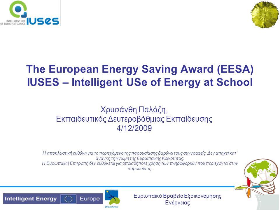 Ευρωπαϊκό Βραβείο Εξοικονόμησης Ενέργειας Σχετικά με το Βραβείο •Το Ευρωπαϊκό βραβείο EESA αφορά μαθητές/-τριες σχολείων Δευτεροβάθμιας εκπαίδευσης από τις ακόλουθες χώρες: Αυστρία, Βουλγαρία, Τσεχία, Γαλλία, Ελλάδα, Ιρλανδία, Ιταλία, Λετονία, Ολλανδία, Ρουμανία, Σλοβενία, Ισπανία, Γερμανία και Ηνωμένο Βασίλειο •Το EESA έχει αναπτυχθεί ως μέρος του προγράμματος IUSES- Intelligent USe of Energy at School -Έξυπνη χρήση της Ενέργειας στο σχολείο (www.iuses.eu).