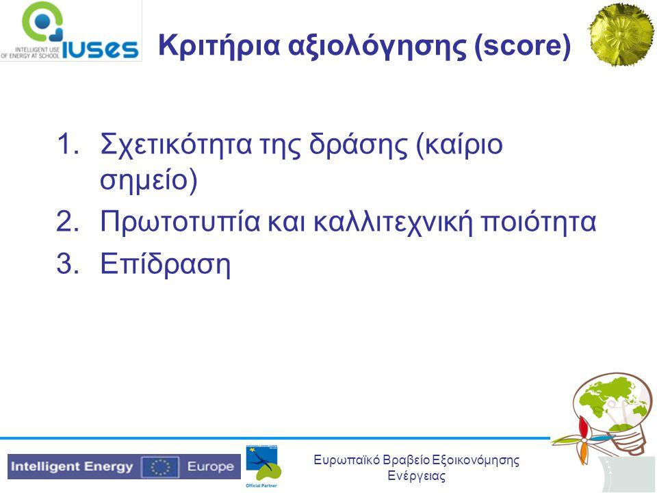 Ευρωπαϊκό Βραβείο Εξοικονόμησης Ενέργειας Κριτήρια αξιολόγησης (score) 1.Σχετικότητα της δράσης (καίριο σημείο) 2.Πρωτοτυπία και καλλιτεχνική ποιότητα