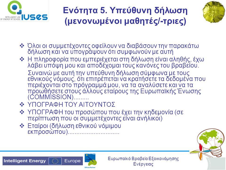 Ευρωπαϊκό Βραβείο Εξοικονόμησης Ενέργειας Ενότητα 5. Υπεύθυνη δήλωση (μενονωμένοι μαθητές/-τριες)  Όλοι οι συμμετέχοντες οφείλουν να διαβάσουν την πα