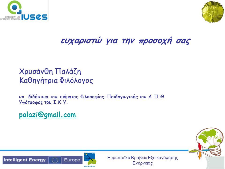Ευρωπαϊκό Βραβείο Εξοικονόμησης Ενέργειας ευχαριστώ για την προσοχή σας Χρυσάνθη Παλάζη Καθηγήτρια Φιλόλογος υπ. διδάκτωρ του τμήματος Φιλοσοφίας-Παιδ