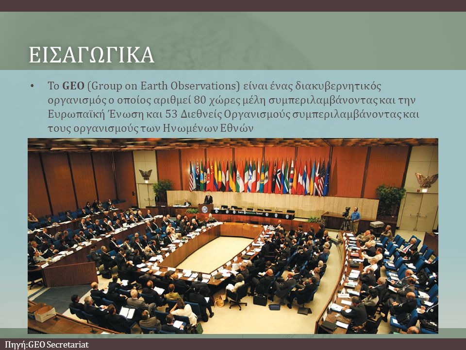ΕΙΣΑΓΩΓΙΚΑ • Το GEO (Group on Earth Observations) είναι ένας διακυβερνητικός οργανισμός ο οποίος αριθμεί 80 χώρες μέλη συμπεριλαμβάνοντας και την Ευρωπαϊκή Ένωση και 53 Διεθνείς Οργανισμούς συμπεριλαμβάνοντας και τους οργανισμούς των Ηνωμένων Εθνών Πηγή:GEO Secretariat