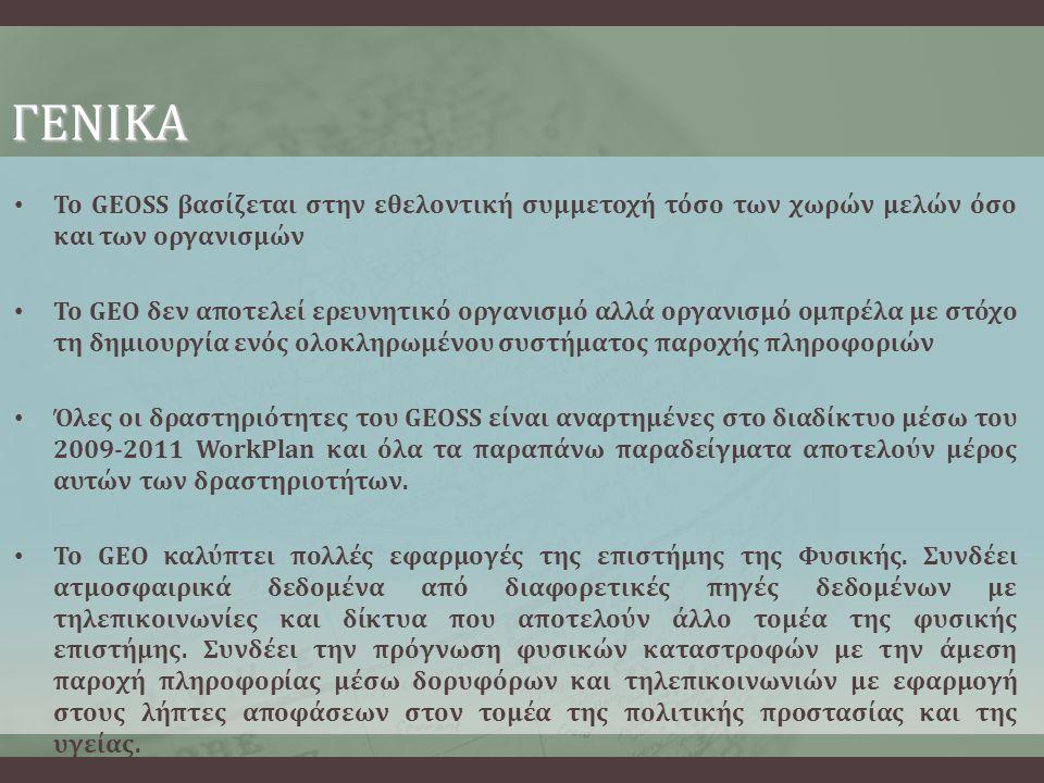 ΓΕΝΙΚΑ • Το GEOSS βασίζεται στην εθελοντική συμμετοχή τόσο των χωρών μελών όσο και των οργανισμών • Το GEO δεν αποτελεί ερευνητικό οργανισμό αλλά οργανισμό ομπρέλα με στόχο τη δημιουργία ενός ολοκληρωμένου συστήματος παροχής πληροφοριών • Όλες οι δραστηριότητες του GEOSS είναι αναρτημένες στο διαδίκτυο μέσω του 2009-2011 WorkPlan και όλα τα παραπάνω παραδείγματα αποτελούν μέρος αυτών των δραστηριοτήτων.