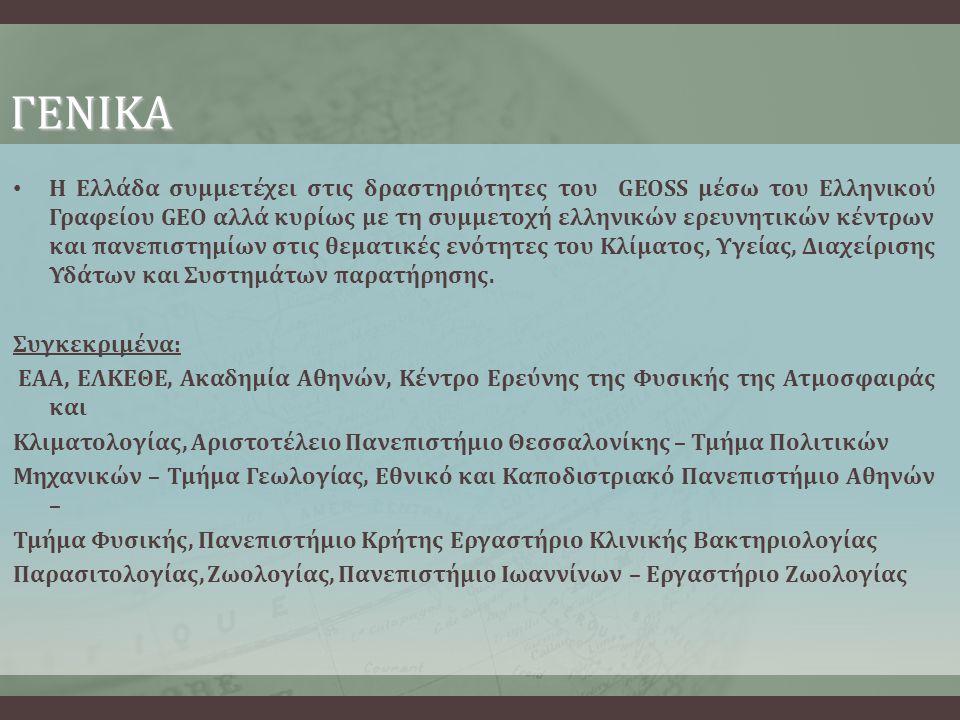 ΓΕΝΙΚΑ • Η Ελλάδα συμμετέχει στις δραστηριότητες του GEOSS μέσω του Ελληνικού Γραφείου GEO αλλά κυρίως με τη συμμετοχή ελληνικών ερευνητικών κέντρων και πανεπιστημίων στις θεματικές ενότητες του Κλίματος, Υγείας, Διαχείρισης Υδάτων και Συστημάτων παρατήρησης.