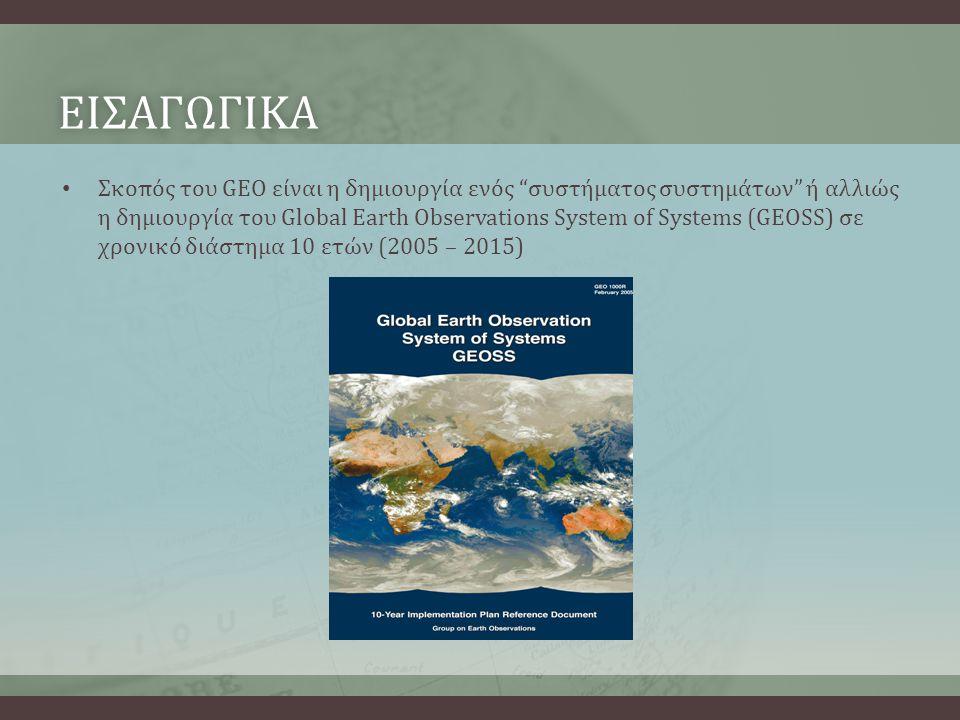 ΕΙΣΑΓΩΓΙΚΑ • Σκοπός του GEO είναι η δημιουργία ενός συστήματος συστημάτων ή αλλιώς η δημιουργία του Global Earth Observations System of Systems (GEOSS) σε χρονικό διάστημα 10 ετών (2005 – 2015)