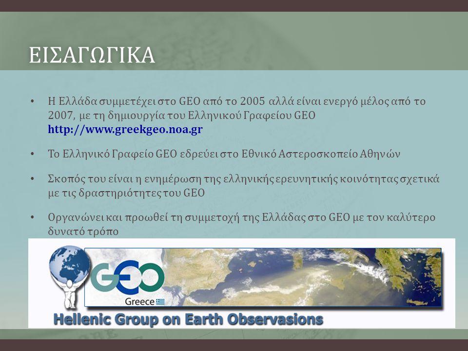ΕΙΣΑΓΩΓΙΚΑ • Η Ελλάδα συμμετέχει στο GEO από το 2005 αλλά είναι ενεργό μέλος από το 2007, με τη δημιουργία του Ελληνικού Γραφείου GEO http://www.greekgeo.noa.gr • Το Ελληνικό Γραφείο GEO εδρεύει στο Εθνικό Αστεροσκοπείο Αθηνών • Σκοπός του είναι η ενημέρωση της ελληνικής ερευνητικής κοινότητας σχετικά με τις δραστηριότητες του GEO • Οργανώνει και προωθεί τη συμμετοχή της Ελλάδας στο GEO με τον καλύτερο δυνατό τρόπο