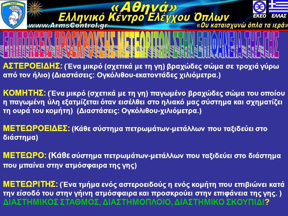 «Αθηνά» Ελληνικό Κέντρο Ελέγχου Όπλων www.armscontrol.info ΑΣΤΕΡΟΕΙΔΗΣ: (Ένα μικρό (σχετικά με τη γη) βραχώδες σώμα σε τροχιά γύρω από τον ήλιο) (Διαστάσεις: Ογκόλιθου-εκατοντάδες χιλιόμετρα.) ΚΟΜΗΤΗΣ: (Ένα μικρό (σχετικά με τη γη) παγωμένο βραχώδες σώμα του οποίου η παγωμένη ύλη εξατμίζεται όταν εισέλθει στο ηλιακό μας σύστημα και σχηματίζει τη ουρά του κομήτη) (Διαστάσεις: Ογκόλιθου-χιλιόμετρα.) ΜΕΤΕΩΡΟΕΙΔΕΣ: (Κάθε σύστημα πετρωμάτων-μετάλλων που ταξιδεύει στο διάστημα) ΜΕΤΕΩΡΟ: (Κάθε σύστημα πετρωμάτων-μετάλλων που ταξιδεύει στο διάστημα που μπαίνει στην ατμόσφαιρα της γης) ΜΕΤΕΩΡΙΤΗΣ: (Ένα τμήμα ενός αστεροειδούς η ενός κομήτη που επιβιώνει κατά την είσοδό του στην γήινη ατμόσφαιρα και προσκρούει στην επιφάνεια της γης.