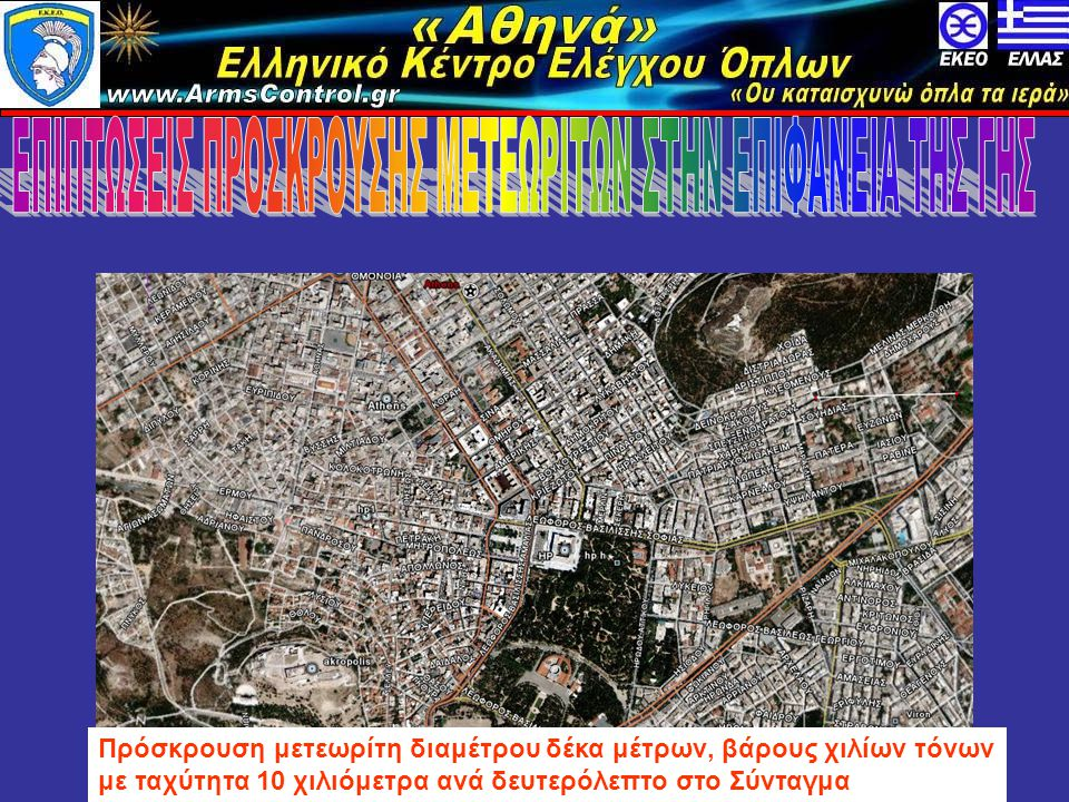 «Αθηνά» Ελληνικό Κέντρο Ελέγχου Όπλων www.armscontrol.info Πρόσκρουση μετεωρίτη διαμέτρου δέκα μέτρων, βάρους χιλίων τόνων με ταχύτητα 10 χιλιόμετρα ανά δευτερόλεπτο στο Σύνταγμα