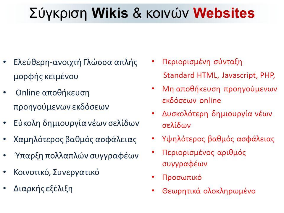 • Ελεύθερη-ανοιχτή Γλώσσα απλής μορφής κειμένου • Online αποθήκευση προηγούμενων εκδόσεων • Εύκολη δημιουργία νέων σελίδων • Χαμηλότερος βαθμός ασφάλειας • Ύπαρξη πολλαπλών συγγραφέων • Κοινοτικό, Συνεργατικό • Διαρκής εξέλιξη Σύγκριση Wikis & κοινών Websites • Περιορισμένη σύνταξη Standard HTML, Javascript, PHP, • Μη αποθήκευση προηγούμενων εκδόσεων online • Δυσκολότερη δημιουργία νέων σελίδων • Υψηλότερος βαθμός ασφάλειας • Περιορισμένος αριθμός συγγραφέων • Προσωπικό • Θεωρητικά ολοκληρωμένο