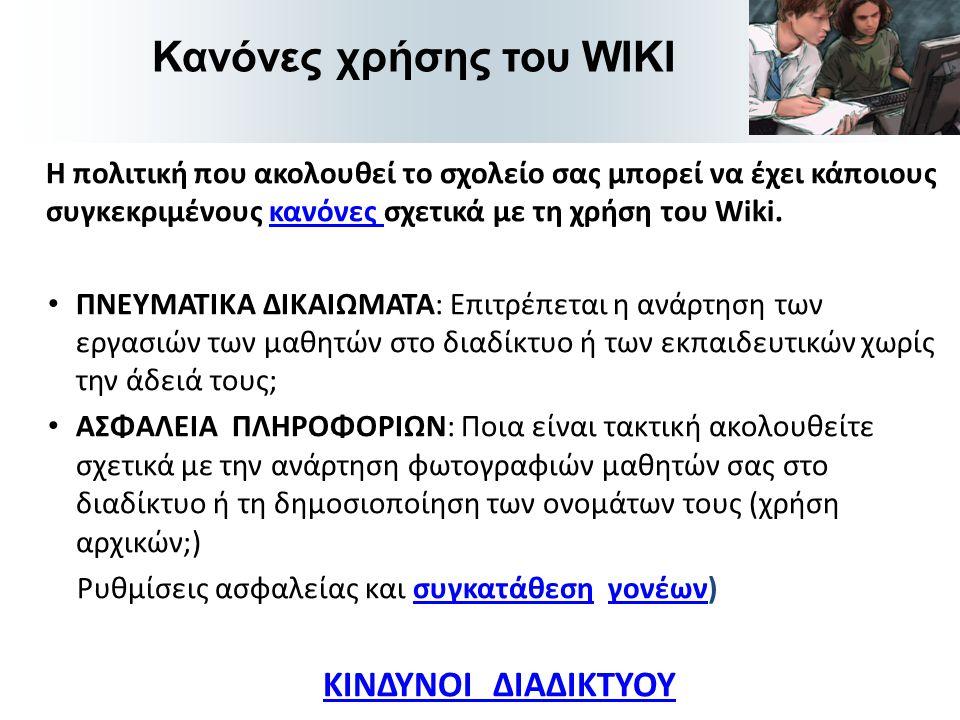 Η πολιτική που ακολουθεί το σχολείο σας μπορεί να έχει κάποιους συγκεκριμένους κανόνες σχετικά με τη χρήση του Wiki.κανόνες • ΠΝΕΥΜΑΤΙΚΑ ΔΙΚΑΙΩΜΑΤΑ: Επιτρέπεται η ανάρτηση των εργασιών των μαθητών στο διαδίκτυο ή των εκπαιδευτικών χωρίς την άδειά τους; • ΑΣΦΑΛΕΙΑ ΠΛΗΡΟΦΟΡΙΩΝ: Ποια είναι τακτική ακολουθείτε σχετικά με την ανάρτηση φωτογραφιών μαθητών σας στο διαδίκτυο ή τη δημοσιοποίηση των ονομάτων τους (χρήση αρχικών;) Ρυθμίσεις ασφαλείας και συγκατάθεση γονέων)συγκατάθεσηγονέων ΚΙΝΔΥΝΟΙ ΔΙΑΔΙΚΤΥΟΥ Κανόνες χρήσης του WIKI