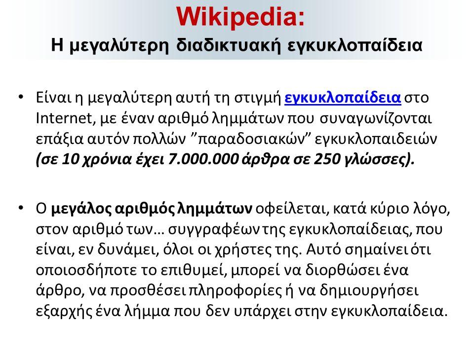 • Είναι η μεγαλύτερη αυτή τη στιγμή εγκυκλοπαίδεια στο Internet, με έναν αριθμό λημμάτων που συναγωνίζονται επάξια αυτόν πολλών παραδοσιακών εγκυκλοπαιδειών (σε 10 χρόνια έχει 7.000.000 άρθρα σε 250 γλώσσες).εγκυκλοπαίδεια • Ο μεγάλος αριθμός λημμάτων οφείλεται, κατά κύριο λόγο, στον αριθμό των… συγγραφέων της εγκυκλοπαίδειας, που είναι, εν δυνάμει, όλοι οι χρήστες της.