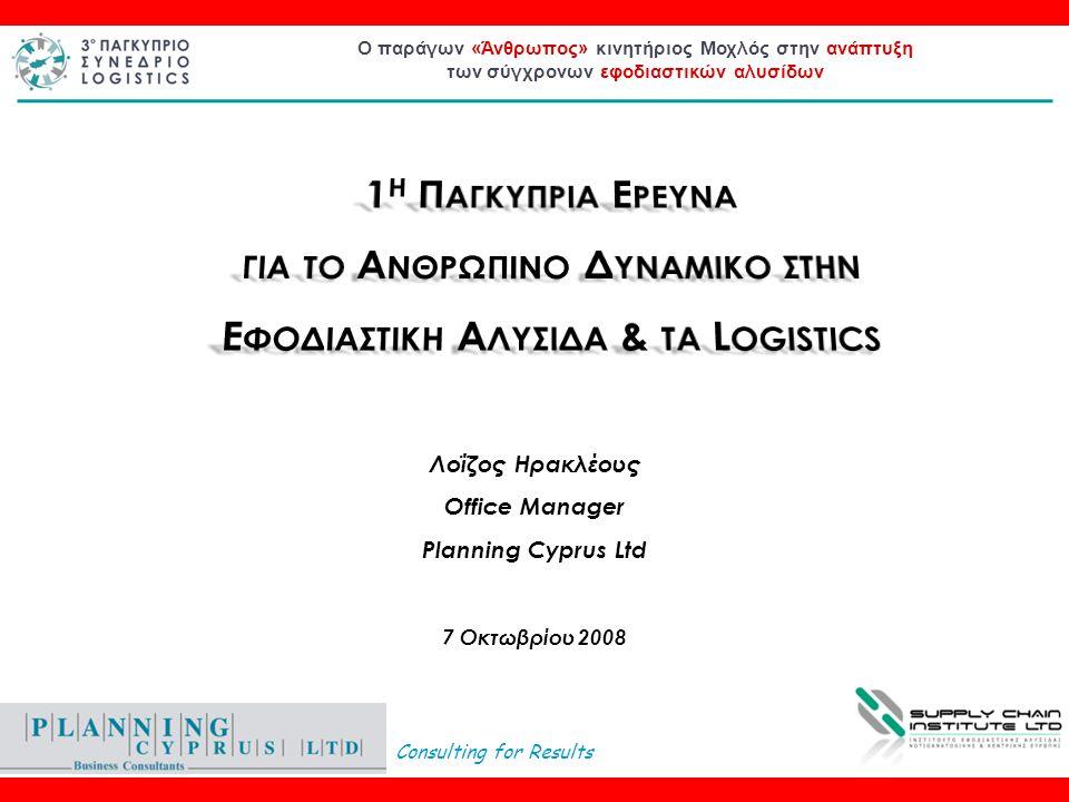 Consulting for Results Ο παράγων «Άνθρωπος» κινητήριος Μοχλός στην ανάπτυξη των σύγχρονων εφοδιαστικών αλυσίδων Λοΐζος Ηρακλέους Office Manager Planning Cyprus Ltd 7 Οκτωβρίου 2008