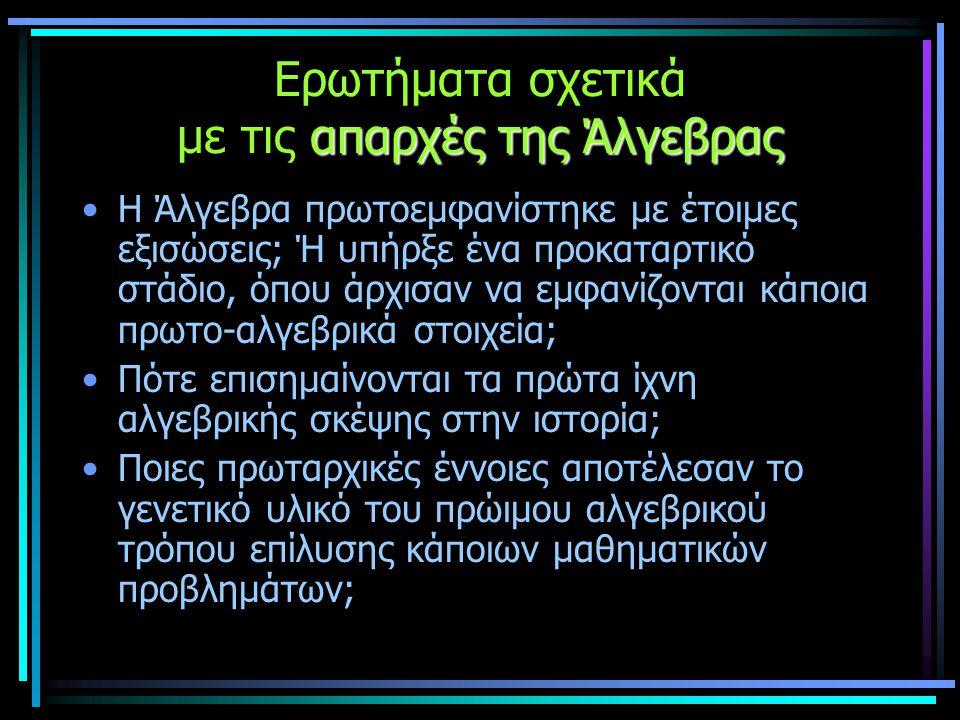 απαρχές της Άλγεβρας Ερωτήματα σχετικά με τις απαρχές της Άλγεβρας •Η Άλγεβρα πρωτοεμφανίστηκε με έτοιμες εξισώσεις; Ή υπήρξε ένα προκαταρτικό στάδιο, όπου άρχισαν να εμφανίζονται κάποια πρωτο-αλγεβρικά στοιχεία; •Πότε επισημαίνονται τα πρώτα ίχνη αλγεβρικής σκέψης στην ιστορία; •Ποιες πρωταρχικές έννοιες αποτέλεσαν το γενετικό υλικό του πρώιμου αλγεβρικού τρόπου επίλυσης κάποιων μαθηματικών προβλημάτων;