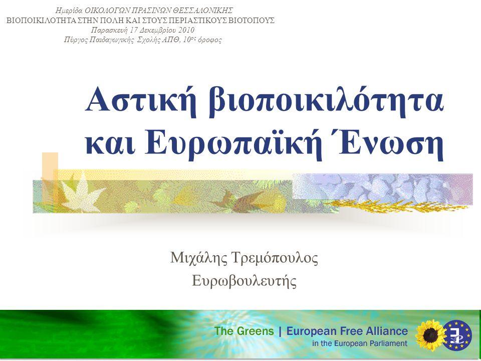 Αστική βιοποικιλότητα και Ευρωπαϊκή Ένωση Μιχάλης Τρεμόπουλος Ευρωβουλευτής Ημερίδα ΟΙΚΟΛΟΓΩΝ ΠΡΑΣΙΝΩΝ ΘΕΣΣΑΛΟΝΙΚΗΣ ΒΙΟΠΟΙΚΙΛOΤΗΤΑ ΣΤΗΝ ΠOΛΗ ΚΑΙ ΣΤΟΥΣ