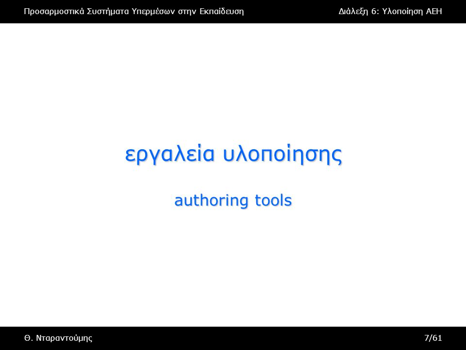 Προσαρμοστικά Συστήματα Υπερμέσων στην ΕκπαίδευσηΔιάλεξη 6: Υλοποίηση AEH Θ. Νταραντούμης7/61 εργαλεία υλοποίησης authoring tools