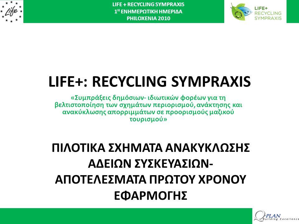 LIFE + RECYCLING SYMPRAXIS 1 Η ΕΝΗΜΕΡΩΤΙΚΗ ΗΜΕΡΙΔΑ PHILOXENIA 2010 LIFE+: RECYCLING SYMPRAXIS «Συμπράξεις δημόσιων- ιδιωτικών φορέων για τη βελτιστοποίηση των σχημάτων περιορισμού, ανάκτησης και ανακύκλωσης απορριμμάτων σε προορισμούς μαζικού τουρισμού» ΠΙΛΟΤΙΚΑ ΣΧΗΜΑΤΑ ΑΝΑΚΥΚΛΩΣΗΣ ΑΔΕΙΩΝ ΣΥΣΚΕΥΑΣΙΩΝ- ΑΠΟΤΕΛΕΣΜΑΤΑ ΠΡΩΤΟΥ ΧΡΟΝΟΥ ΕΦΑΡΜΟΓΗΣ
