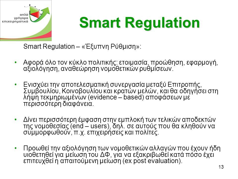13 Smart Regulation Smart Regulation – «Έξυπνη Ρύθμιση»: •Αφορά όλο τον κύκλο πολιτικής: ετοιμασία, προώθηση, εφαρμογή, αξιολόγηση, αναθεώρηση νομοθετικών ρυθμίσεων.