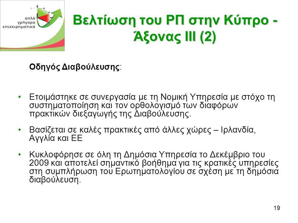19 Βελτίωση του ΡΠ στην Κύπρο - Άξονας ΙΙΙ (2) Οδηγός Διαβούλευσης: •Ετοιμάστηκε σε συνεργασία με τη Νομική Υπηρεσία με στόχο τη συστηματοποίηση και τον ορθολογισμό των διαφόρων πρακτικών διεξαγωγής της Διαβούλευσης.