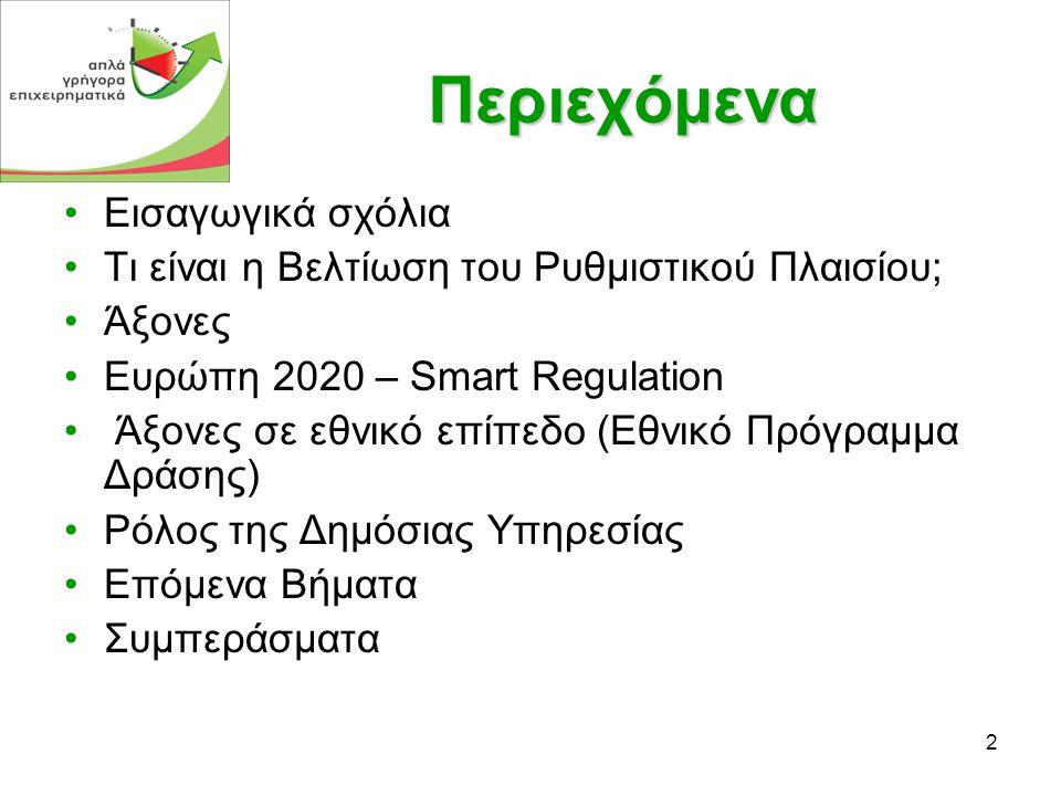 2 Περιεχόμενα •Εισαγωγικά σχόλια •Τι είναι η Βελτίωση του Ρυθμιστικού Πλαισίου; •Άξονες •Ευρώπη 2020 – Smart Regulation • Άξονες σε εθνικό επίπεδο (Εθνικό Πρόγραμμα Δράσης) •Ρόλος της Δημόσιας Υπηρεσίας •Επόμενα Βήματα •Συμπεράσματα