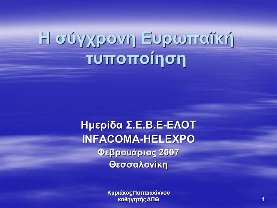Κυριάκος Παπαϊωάννου καθηγητής ΑΠΘ 1 Η σύγχρονη Ευρωπαϊκή τυποποίηση Ημερίδα Σ.Ε.Β.Ε-ΕΛΟΤ INFACOMA-HELEXPO Φεβρουάριος 2007 Θεσσαλονίκη