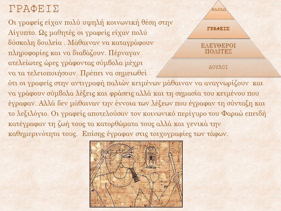ΓΡΑΦΕΙΣ Οι γραφείς είχαν πολύ υψηλή κοινωνική θέση στην Αίγυπτο. Ως μαθητές οι γραφείς είχαν πολύ δύσκολη δουλεία. Μάθαιναν να καταγράφουν πληροφορίες