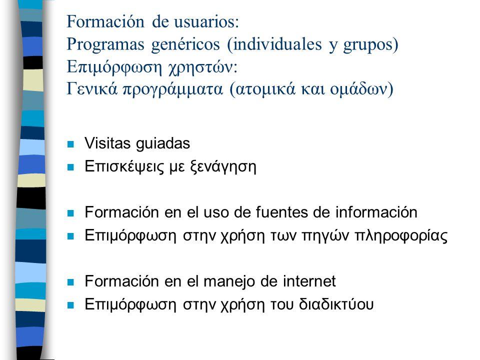 Formación de usuarios: Programas genéricos (individuales y grupos) Επιμόρφωση χρηστών: Γενικά προγράμματα (ατομικά και ομάδων) n Visitas guiadas n Επισκέψεις με ξενάγηση n Formación en el uso de fuentes de información n Επιμόρφωση στην χρήση των πηγών πληροφορίας n Formación en el manejo de internet n Επιμόρφωση στην χρήση του διαδικτύου