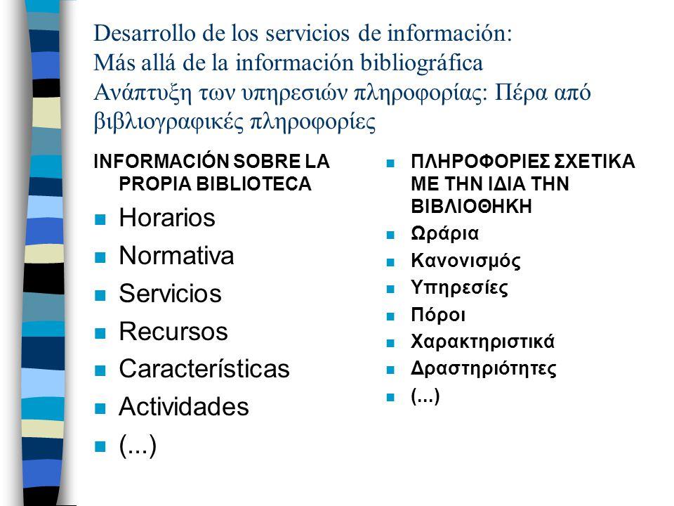 Desarrollo de los servicios de información: Más allá de la información bibliográfica Ανάπτυξη των υπηρεσιών πληροφορίας: Πέρα από βιβλιογραφικές πληροφορίες INFORMACIÓN SOBRE LA PROPIA BIBLIOTECA n Horarios n Normativa n Servicios n Recursos n Características n Actividades n (...) n ΠΛΗΡΟΦΟΡΙΕΣ ΣΧΕΤΙΚΑ ΜΕ ΤΗΝ ΙΔΙΑ ΤΗΝ ΒΙΒΛΙΟΘΗΚΗ n Ωράρια n Κανονισμός n Υπηρεσίες n Πόροι n Χαρακτηριστικά n Δραστηριότητες n (...)