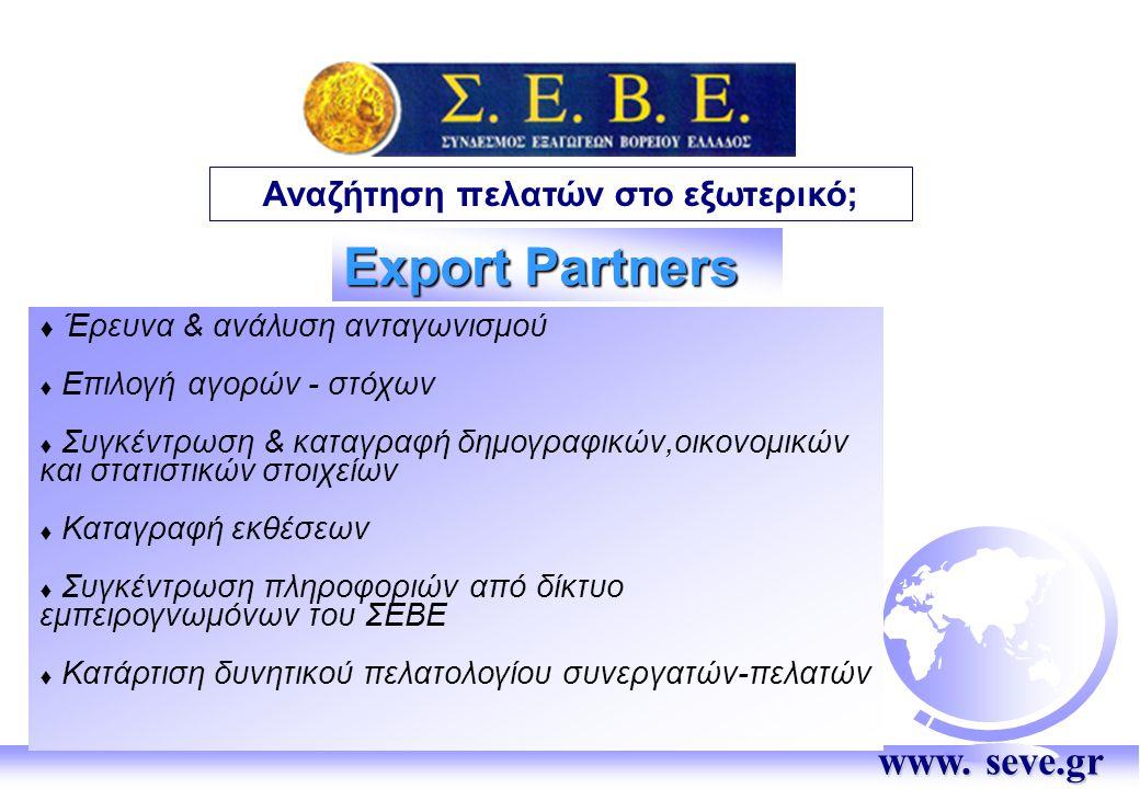 Export Partners  Έρευνα & ανάλυση ανταγωνισμού  Επιλογή αγορών - στόχων  Συγκέντρωση & καταγραφή δημογραφικών,οικονομικών και στατιστικών στοιχείων  Καταγραφή εκθέσεων  Συγκέντρωση πληροφοριών από δίκτυο εμπειρογνωμόνων του ΣΕΒΕ  Κατάρτιση δυνητικού πελατολογίου συνεργατών-πελατών Αναζήτηση πελατών στο εξωτερικό; www.