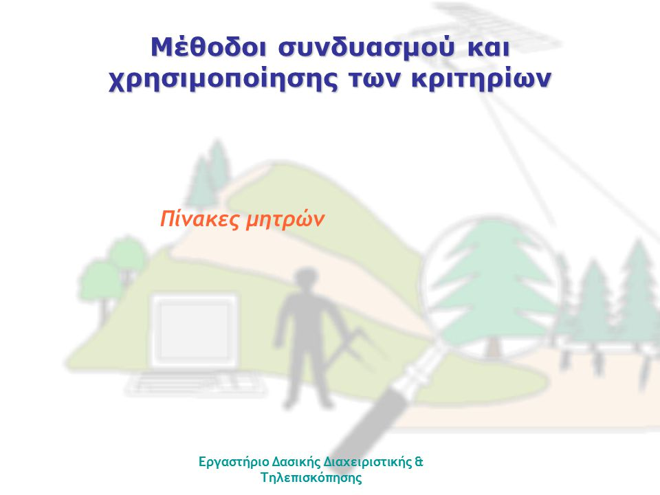 Εργαστήριο Δασικής Διαχειριστικής & Τηλεπισκόπησης Κριτήρια (ομάδες) Eναλλακτικά διαχειριστικά σχέδια δράσης Α Β Γ Φυσικά-Βιολογικά Επιφάνεια (ha) 100 60 150 Αριθμός θηραμάτων 300 280 400 Οικονομικά οφέλη 5 7,5 3,5 (σε εκατομ.