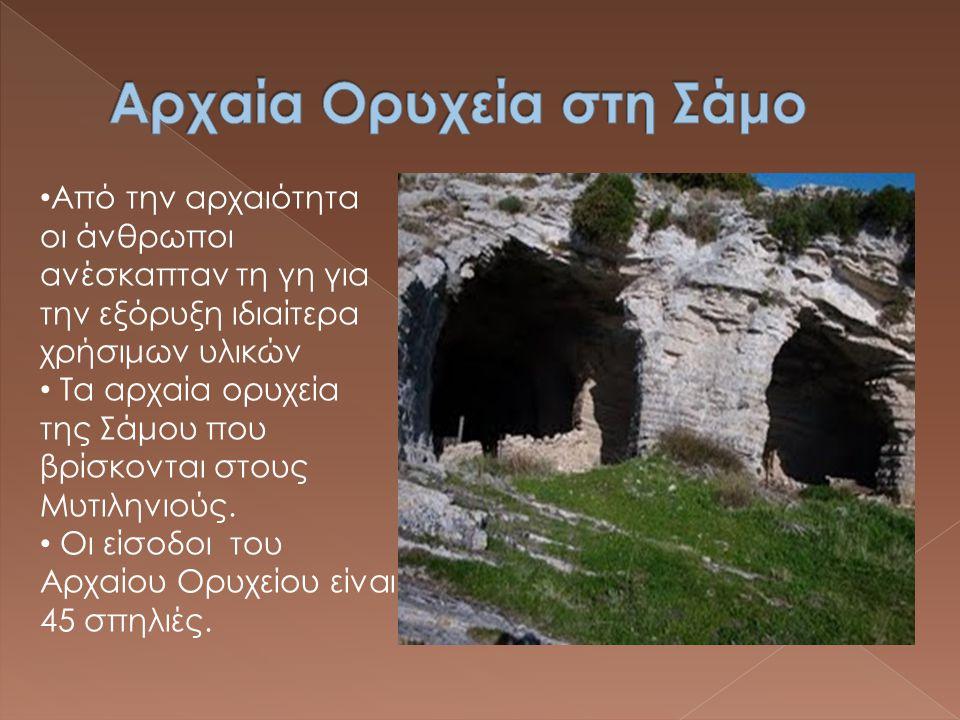 • Από την αρχαιότητα οι άνθρωποι ανέσκαπταν τη γη για την εξόρυξη ιδιαίτερα χρήσιμων υλικών • Τα αρχαία ορυχεία της Σάμου που βρίσκονται στους Μυτιλην