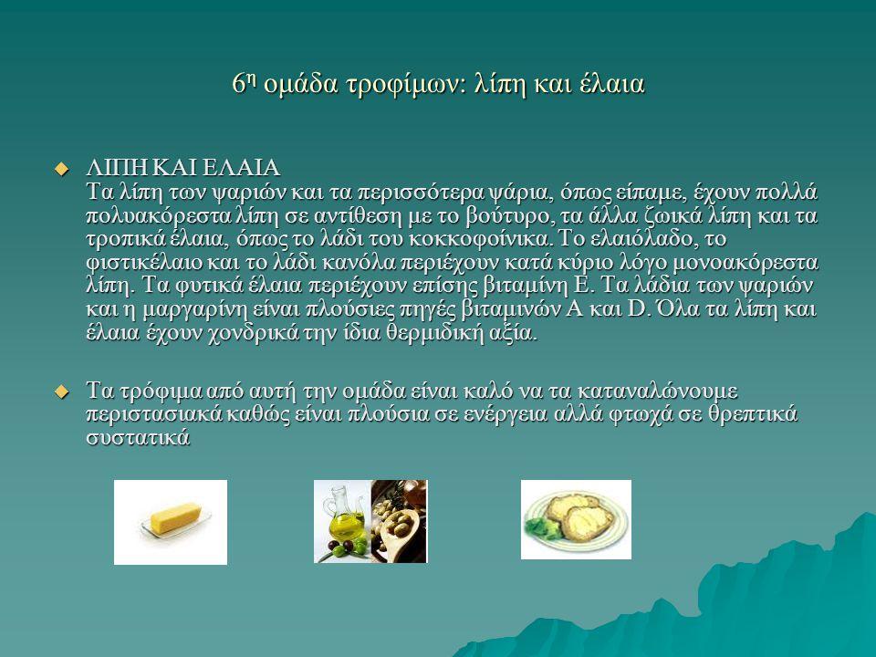 6 η ομάδα τροφίμων: λίπη και έλαια  ΛΙΠΗ ΚΑΙ ΕΛΑΙΑ Τα λίπη των ψαριών και τα περισσότερα ψάρια, όπως είπαμε, έχουν πολλά πολυακόρεστα λίπη σε αντίθεσ