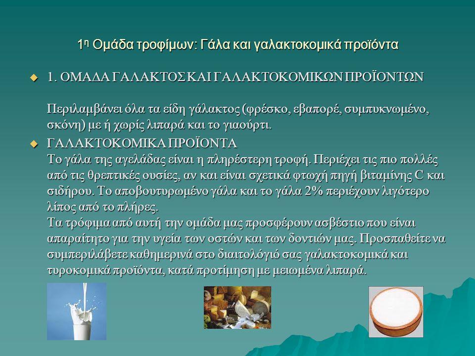 1 η Ομάδα τροφίμων: Γάλα και γαλακτοκομικά προϊόντα  1. ΟΜΑΔΑ ΓΑΛΑΚΤΟΣ ΚΑΙ ΓΑΛΑΚΤΟΚΟΜΙΚΩΝ ΠΡΟΪΟΝΤΩΝ Περιλαμβάνει όλα τα είδη γάλακτος (φρέσκο, εβαπορ