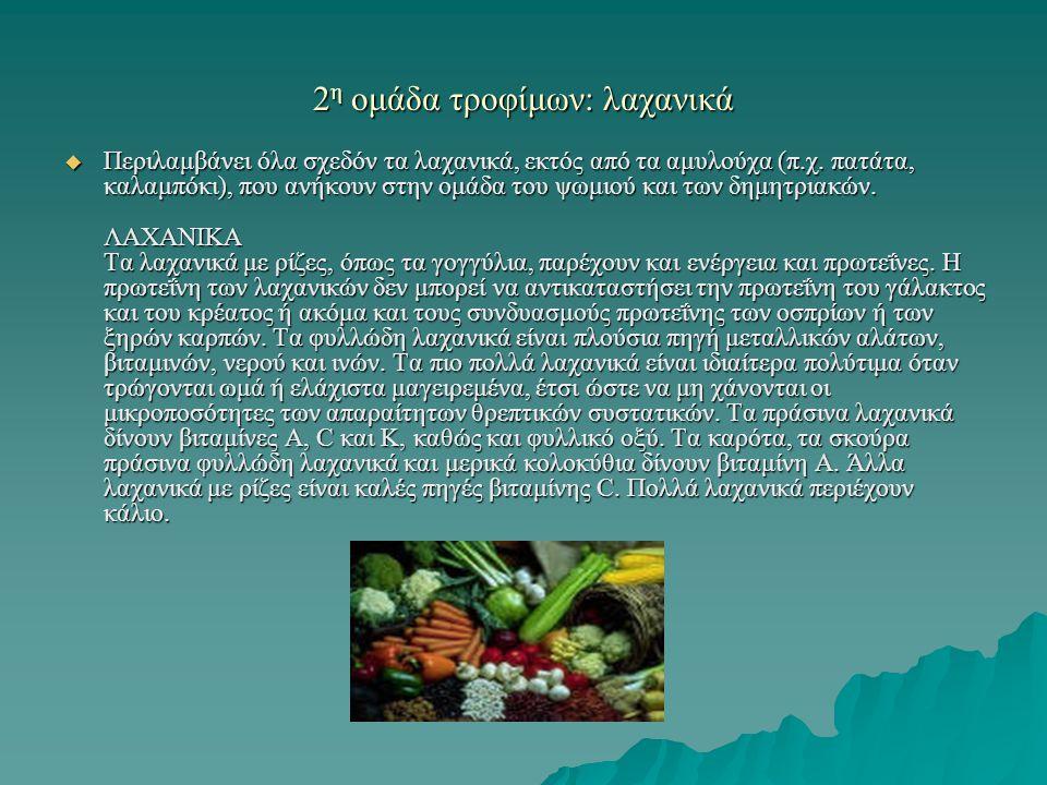 2 η ομάδα τροφίμων: λαχανικά  Περιλαμβάνει όλα σχεδόν τα λαχανικά, εκτός από τα αμυλούχα (π.χ. πατάτα, καλαμπόκι), που ανήκουν στην ομάδα του ψωμιού