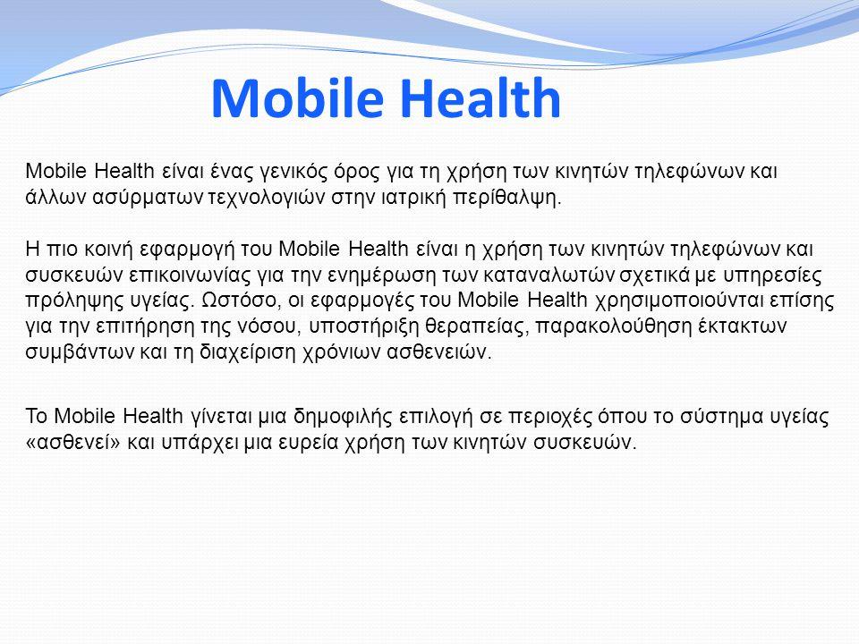 Mobile Health Mobile Health είναι ένας γενικός όρος για τη χρήση των κινητών τηλεφώνων και άλλων ασύρματων τεχνολογιών στην ιατρική περίθαλψη.