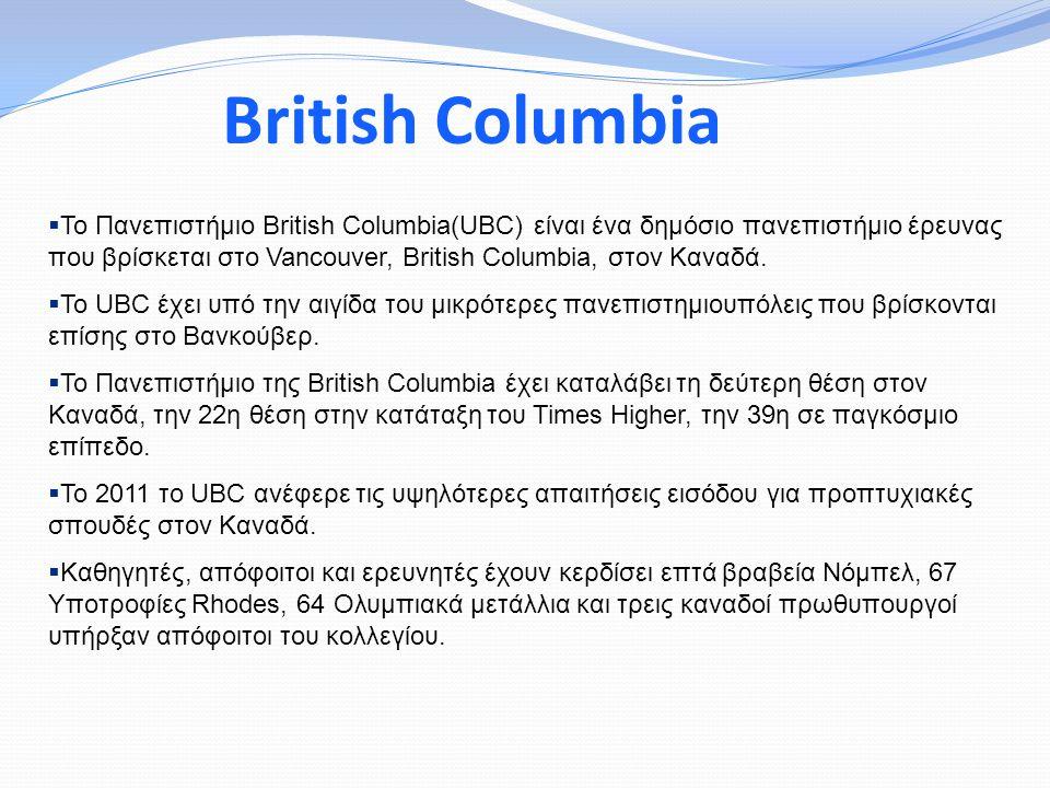 British Columbia  Το Πανεπιστήμιο British Columbia(UBC) είναι ένα δημόσιο πανεπιστήμιο έρευνας που βρίσκεται στο Vancouver, British Columbia, στον Καναδά.