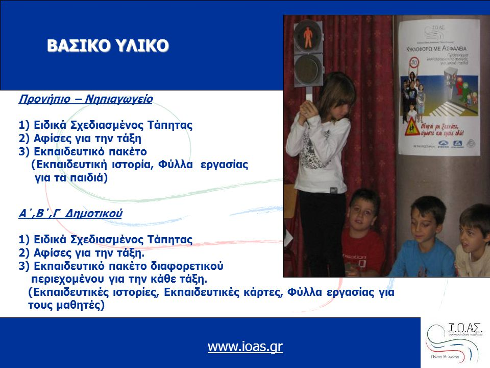 www.ioas.gr ΒΑΣΙΚΟ ΥΛΙΚΟ Προνήπιο – Νηπιαγωγείο 1) Ειδικά Σχεδιασμένος Τάπητας 2) Αφίσες για την τάξη 3) Εκπαιδευτικό πακέτο (Εκπαιδευτική ιστορία, Φύλλα εργασίας για τα παιδιά) Α΄,Β΄,Γ Δημοτικού 1) Ειδικά Σχεδιασμένος Τάπητας 2) Αφίσες για την τάξη.