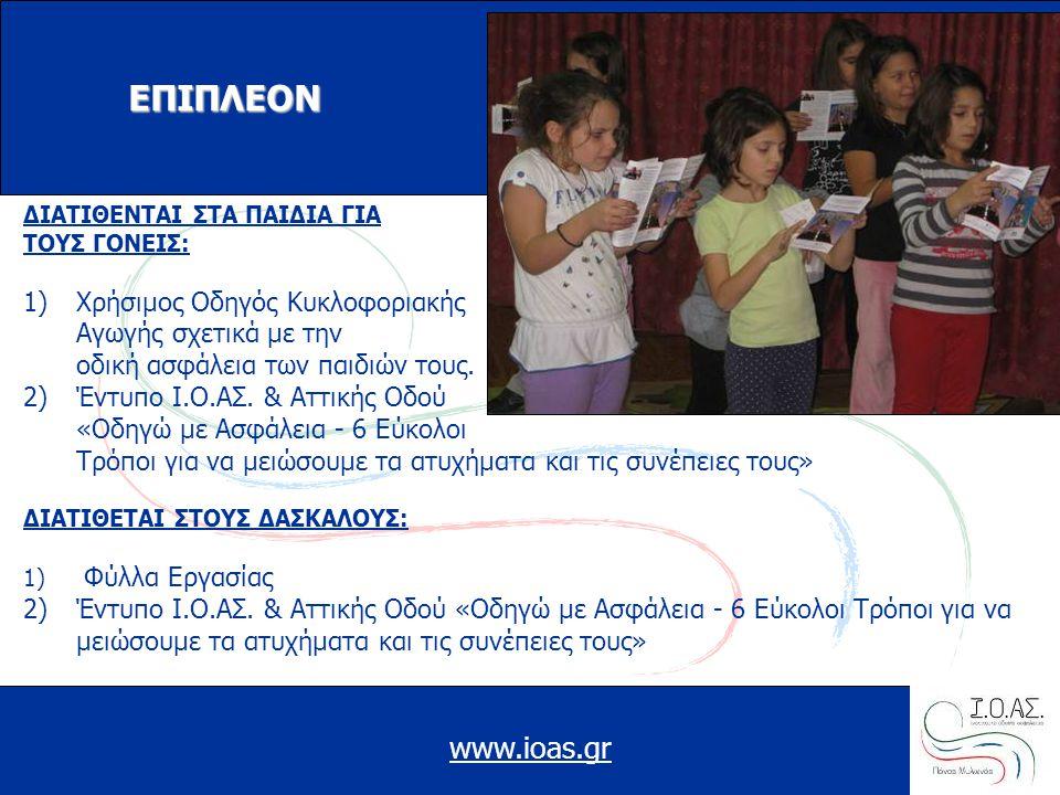 www.ioas.gr ΕΠΙΠΛΕΟΝ ΔΙΑΤΙΘΕΝΤΑΙ ΣΤΑ ΠΑΙΔΙΑ ΓΙΑ ΤΟΥΣ ΓΟΝΕΙΣ: 1)Χρήσιμος Οδηγός Κυκλοφοριακής Αγωγής σχετικά με την οδική ασφάλεια των παιδιών τους. 2)