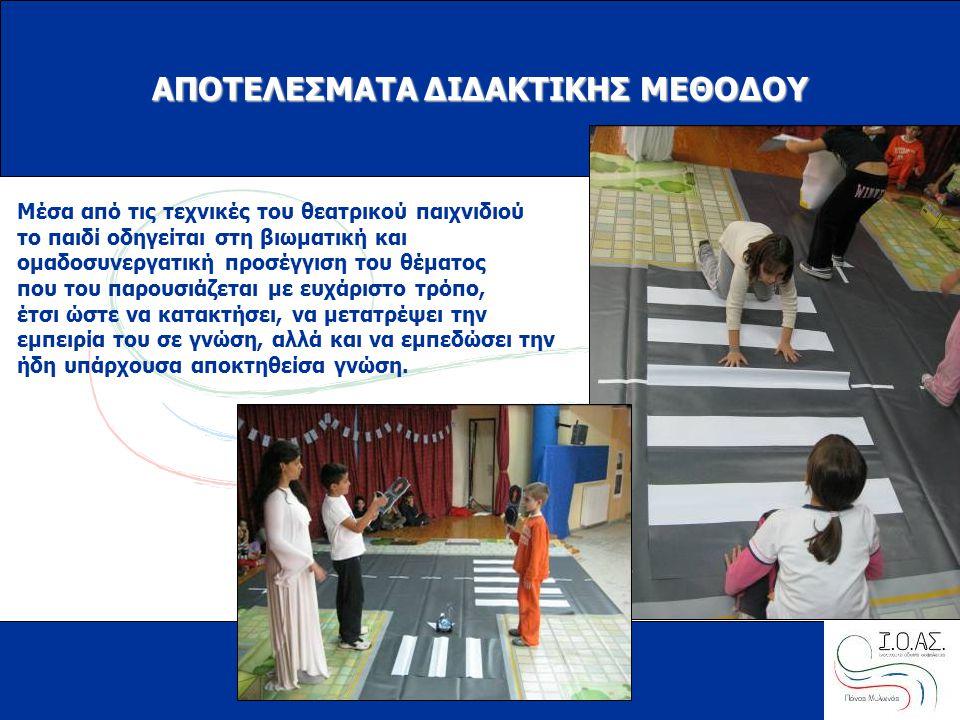 www.ioas.gr ΑΠΟΤΕΛΕΣΜΑΤΑ ΔΙΔΑΚΤΙΚΗΣ ΜΕΘΟΔΟΥ Μέσα από τις τεχνικές του θεατρικού παιχνιδιού το παιδί οδηγείται στη βιωματική και ομαδοσυνεργατική προσέγγιση του θέματος που του παρουσιάζεται με ευχάριστο τρόπο, έτσι ώστε να κατακτήσει, να μετατρέψει την εμπειρία του σε γνώση, αλλά και να εμπεδώσει την ήδη υπάρχουσα αποκτηθείσα γνώση.