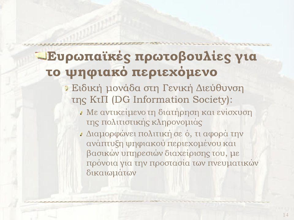 14 Ευρωπαϊκές πρωτοβουλίες για το ψηφιακό περιεχόμενο Ειδική μονάδα στη Γενική Διεύθυνση της ΚτΠ (DG Information Society): Με αντικείμενο τη διατήρηση και ενίσχυση της πολιτιστικής κληρονομιάς Διαμορφώνει πολιτική σε ό, τι αφορά την ανάπτυξη ψηφιακού περιεχομένου και βασικών υπηρεσιών διαχείρισης του, με πρόνοια για την προστασία των πνευματικών δικαιωμάτων